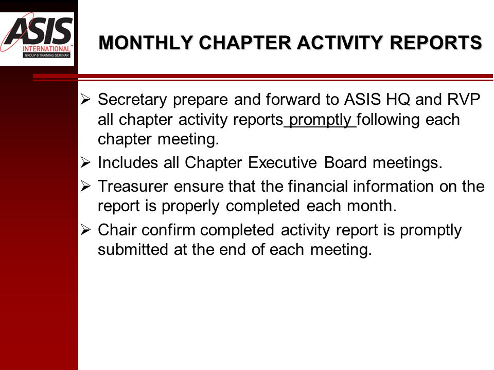 MONTHLY CHAPTER ACTIVITY REPORTS  Secretary prepare and forward to ASIS HQ and RVP all chapter activity reports promptly following each chapter meeting.