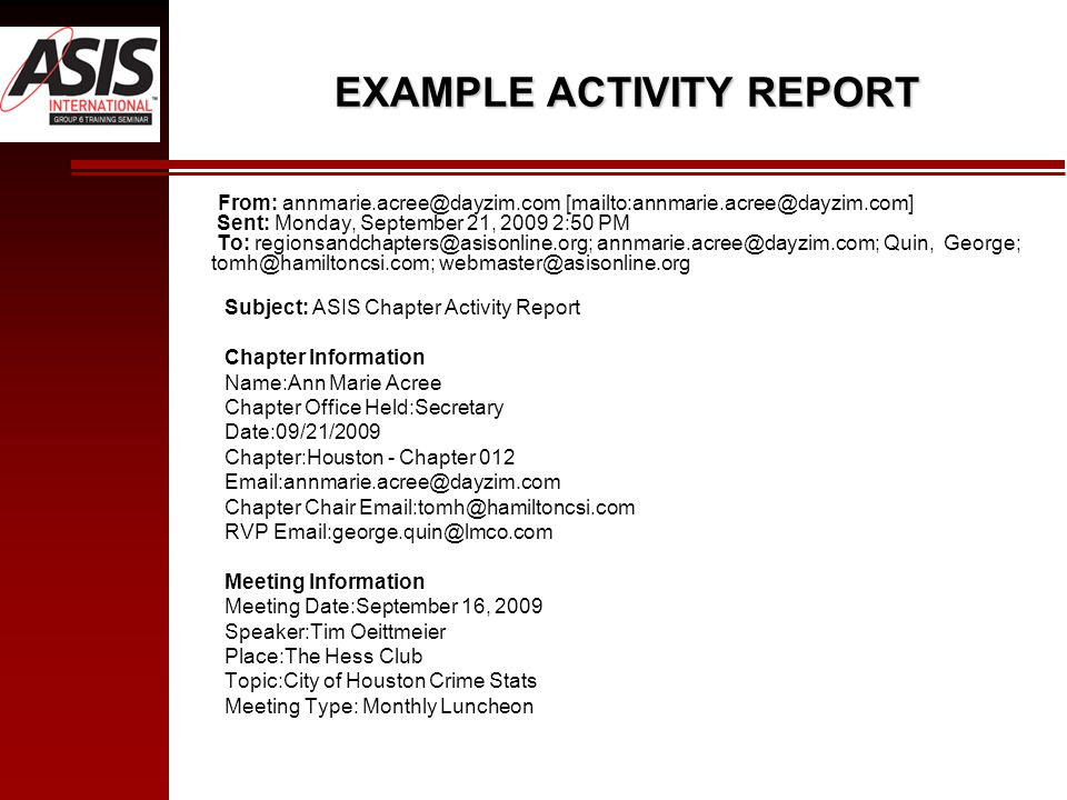 EXAMPLE ACTIVITY REPORT From: annmarie.acree@dayzim.com [mailto:annmarie.acree@dayzim.com] Sent: Monday, September 21, 2009 2:50 PM To: regionsandchapters@asisonline.org; annmarie.acree@dayzim.com; Quin, George; tomh@hamiltoncsi.com; webmaster@asisonline.org Subject: ASIS Chapter Activity Report Chapter Information Name:Ann Marie Acree Chapter Office Held:Secretary Date:09/21/2009 Chapter:Houston - Chapter 012 Email:annmarie.acree@dayzim.com Chapter Chair Email:tomh@hamiltoncsi.com RVP Email:george.quin@lmco.com Meeting Information Meeting Date:September 16, 2009 Speaker:Tim Oeittmeier Place:The Hess Club Topic:City of Houston Crime Stats Meeting Type: Monthly Luncheon