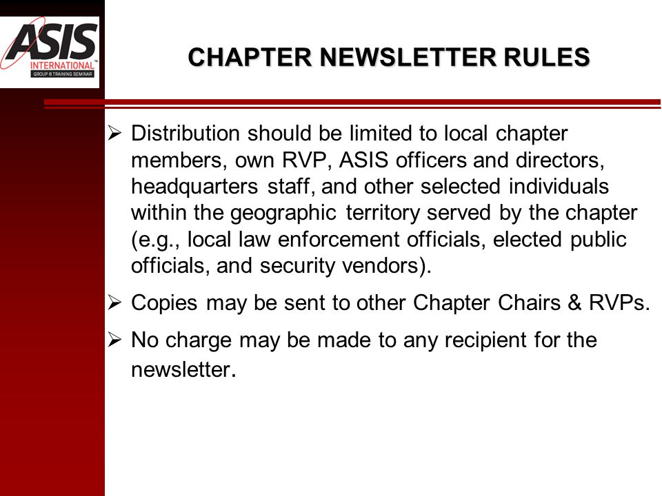 CHAPTER NEWSLETTER RULES  Distribution should be limited to local chapter members, own RVP, ASIS officers and directors, headquarters staff, and other selected individuals within the geographic territory served by the chapter (e.g., local law enforcement officials, elected public officials, and security vendors).