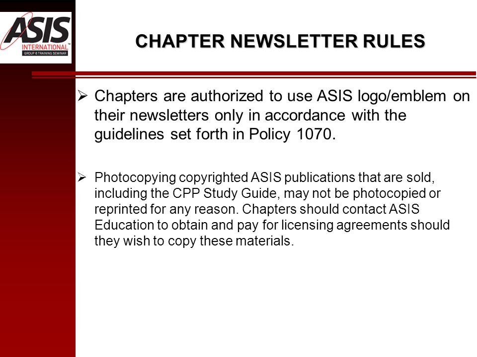 CHAPTER NEWSLETTER RULES  Chapters are authorized to use ASIS logo/emblem on their newsletters only in accordance with the guidelines set forth in Policy 1070.