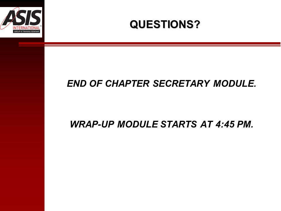 QUESTIONS? END OF CHAPTER SECRETARY MODULE. WRAP-UP MODULE STARTS AT 4:45 PM.