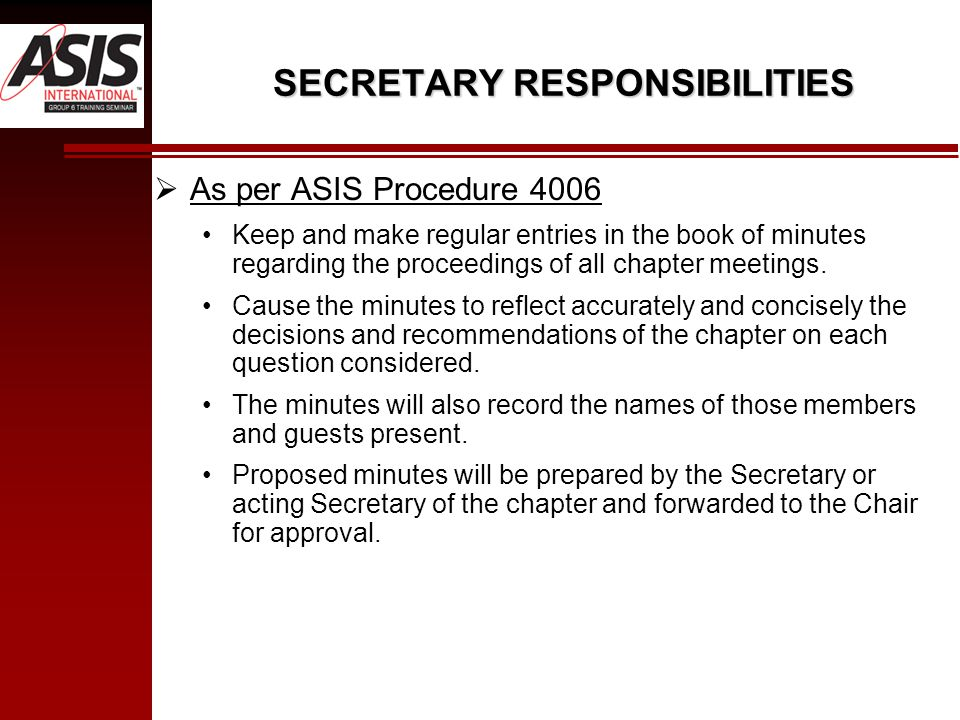 SECRETARY RESPONSIBILITIES  As per ASIS Procedure 4006 Keep and make regular entries in the book of minutes regarding the proceedings of all chapter meetings.