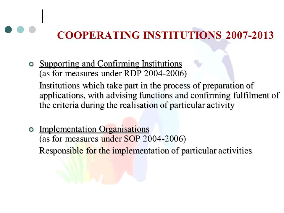 COOPERATING INSTITUTIONS 2007-2013 Supporting and Confirming Institutions Supporting and Confirming Institutions (as for measures under RDP 2004-2006) Institutions which take part in the process of preparation of applications, with advising functions and confirming fulfilment of the criteria during the realisation of particular activity Implementation Organisations Implementation Organisations (as for measures under SOP 2004-2006) Responsible for the implementation of particular activities