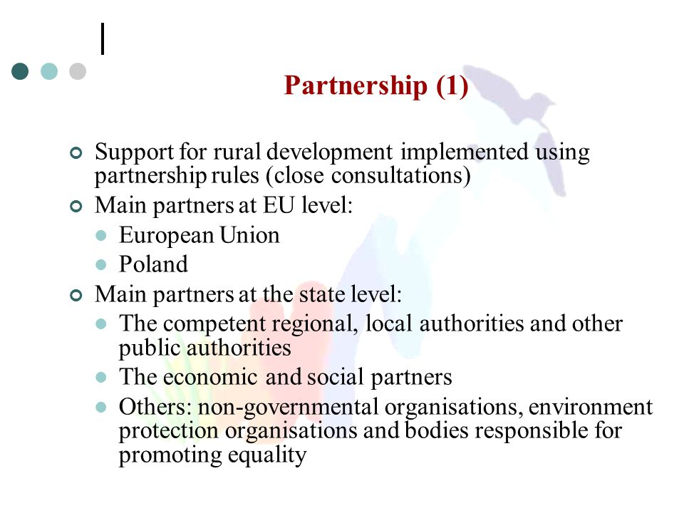 Partnership (1) Support for rural development implemented using partnership rules (close consultations) Main partners at EU level: European Union Pola