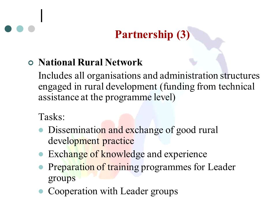 Partnership (3) National Rural Network Includes all organisations and administration structures engaged in rural development (funding from technical assistance at the programme level) Tasks: Dissemination and exchange of good rural development practice Exchange of knowledge and experience Preparation of training programmes for Leader groups Cooperation with Leader groups