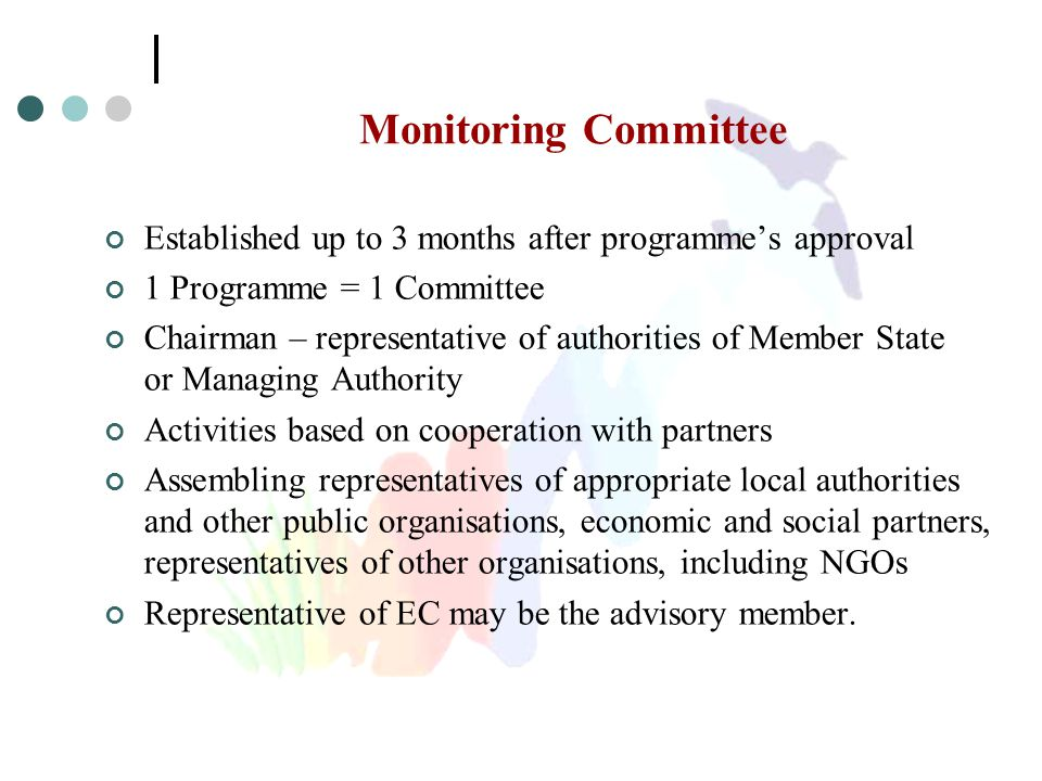 Monitoring Committee Established up to 3 months after programme's approval 1 Programme = 1 Committee Chairman – representative of authorities of Member State or Managing Authority Activities based on cooperation with partners Assembling representatives of appropriate local authorities and other public organisations, economic and social partners, representatives of other organisations, including NGOs Representative of EC may be the advisory member.