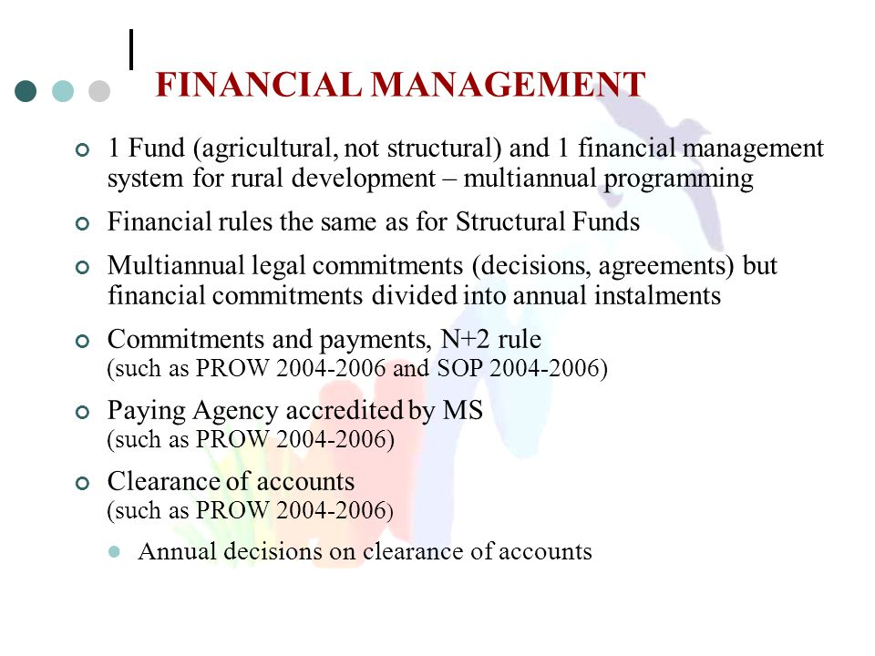 FINANCIAL MANAGEMENT 1 Fund (agricultural, not structural) and 1 financial management system for rural development – multiannual programming Financial rules the same as for Structural Funds Multiannual legal commitments (decisions, agreements) but financial commitments divided into annual instalments Commitments and payments, N+2 rule (such as PROW 2004-2006 and SOP 2004-2006) Paying Agency accredited by MS (such as PROW 2004-2006) Clearance of accounts (such as PROW 2004-2006 ) Annual decisions on clearance of accounts