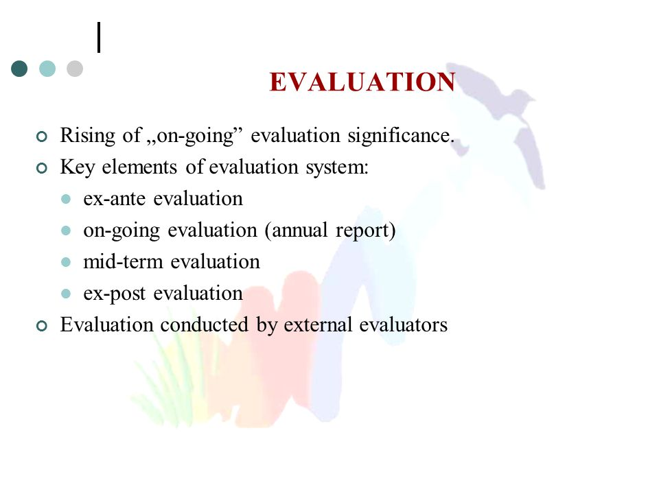 "EVALUATION Rising of ""on-going"" evaluation significance. Key elements of evaluation system: ex-ante evaluation on-going evaluation (annual report) mid"