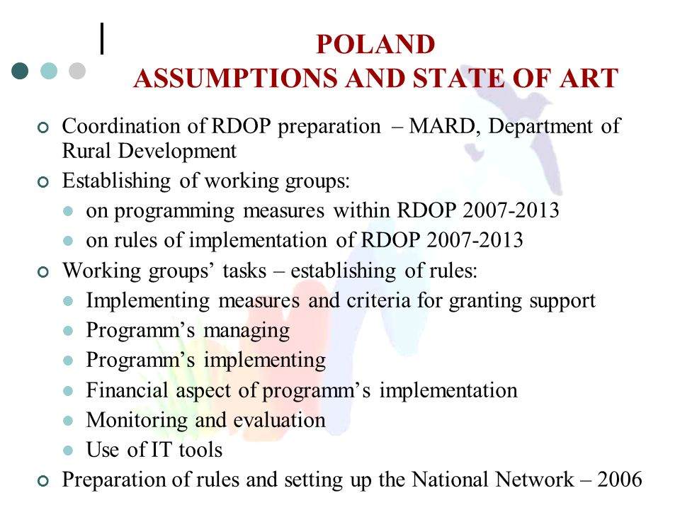 POLAND ASSUMPTIONS AND STATE OF ART Coordination of RDOP preparation – MARD, Department of Rural Development Establishing of working groups: on programming measures within RDOP 2007-2013 on rules of implementation of RDOP 2007-2013 Working groups' tasks – establishing of rules: Implementing measures and criteria for granting support Programm's managing Programm's implementing Financial aspect of programm's implementation Monitoring and evaluation Use of IT tools Preparation of rules and setting up the National Network – 2006