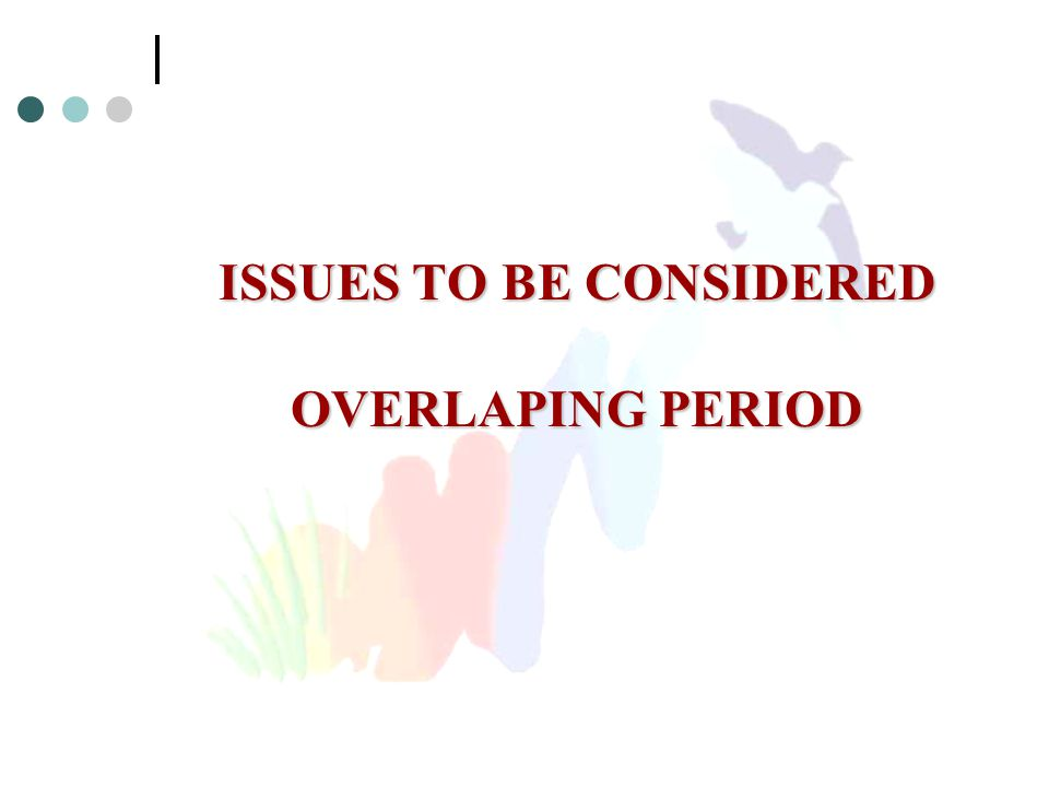 ISSUES TO BE CONSIDERED OVERLAPING PERIOD
