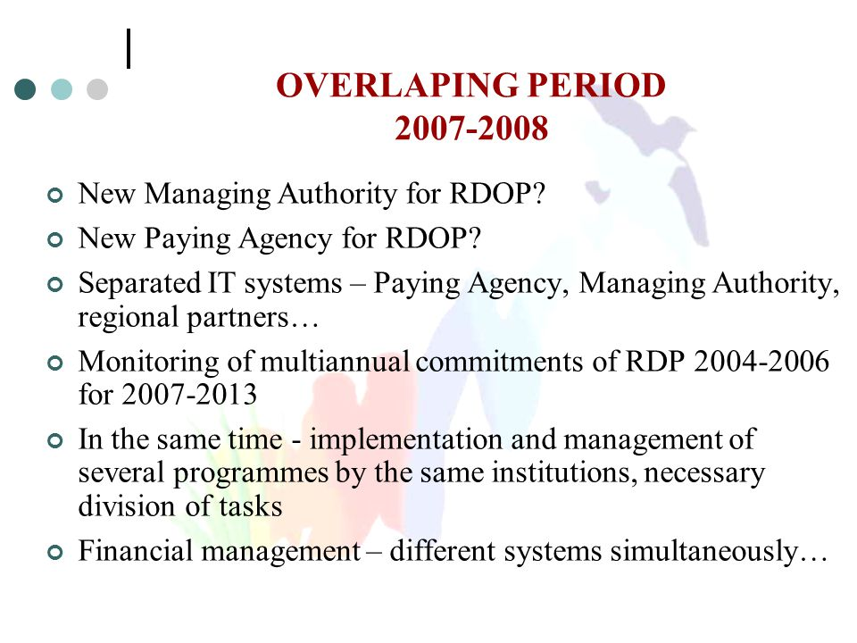 OVERLAPING PERIOD 2007-2008 New Managing Authority for RDOP? New Paying Agency for RDOP? Separated IT systems – Paying Agency, Managing Authority, reg