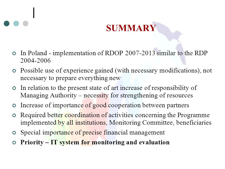 SUMMARY In Poland - implementation of RDOP 2007-2013 similar to the RDP 2004-2006 Possible use of experience gained (with necessary modifications), not necessary to prepare everything new In relation to the present state of art increase of responsibility of Managing Authority – necessity for strengthening of resources Increase of importance of good cooperation between partners Required better coordination of activities concerning the Programme implemented by all institutions, Monitoring Committee, beneficiaries Special importance of precise financial management Priority – IT system for monitoring and evaluation