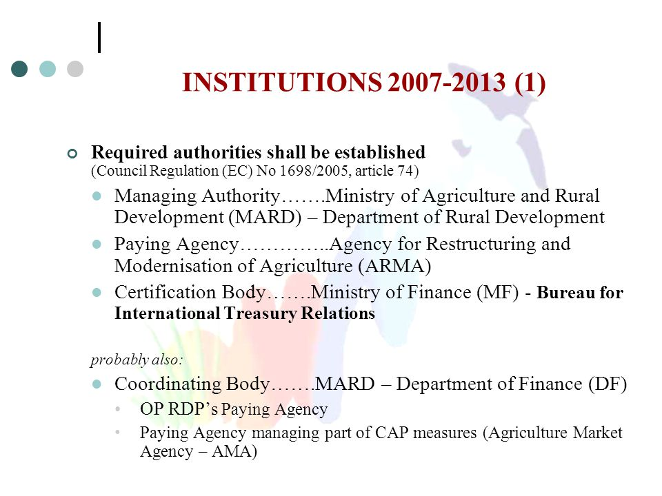 INSTITUTIONS 2007-2013 (1) Required authorities shall be established (Council Regulation (EC) No 1698/2005, article 74) Managing Authority…….Ministry of Agriculture and Rural Development (MARD) – Department of Rural Development Paying Agency…………..Agency for Restructuring and Modernisation of Agriculture (ARMA) Certification Body…….Ministry of Finance (MF) - Bureau for International Treasury Relations probably also: Coordinating Body…….MARD – Department of Finance (DF) OP RDP's Paying Agency Paying Agency managing part of CAP measures (Agriculture Market Agency – AMA)