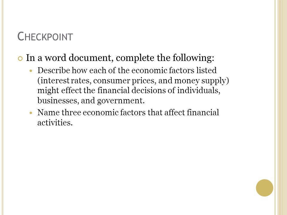 C HECKPOINT In a word document, complete the following: Describe how each of the economic factors listed (interest rates, consumer prices, and money supply) might effect the financial decisions of individuals, businesses, and government.