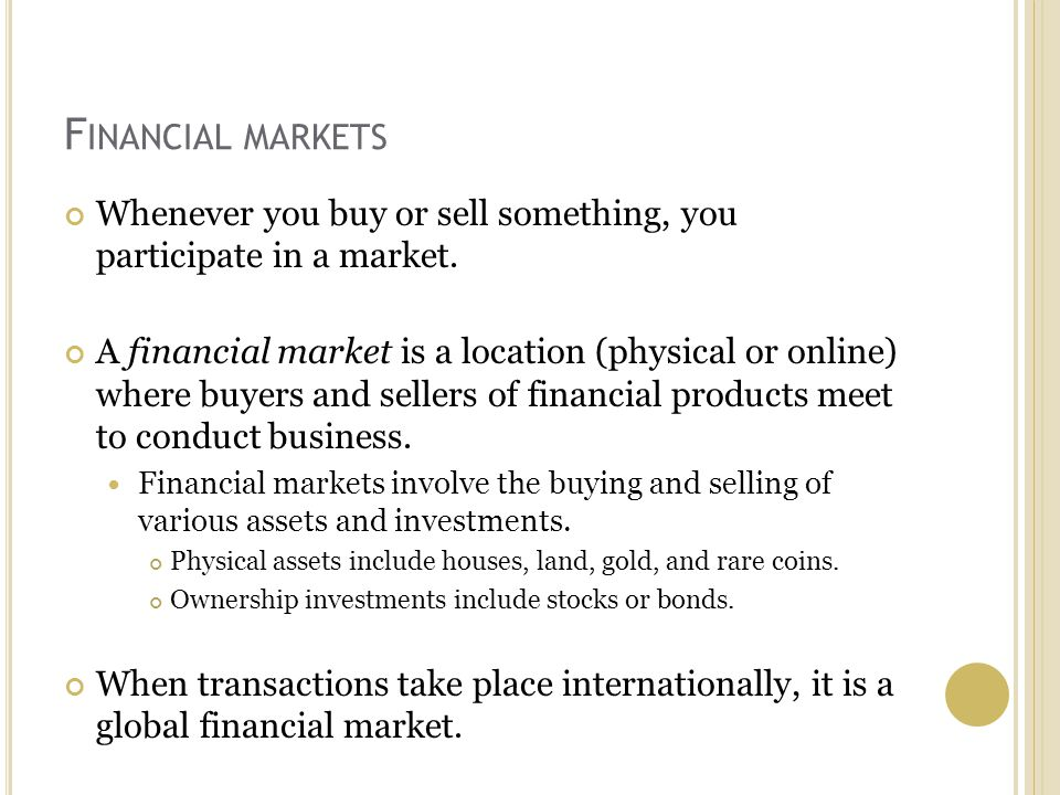 F INANCIAL MARKETS Whenever you buy or sell something, you participate in a market.