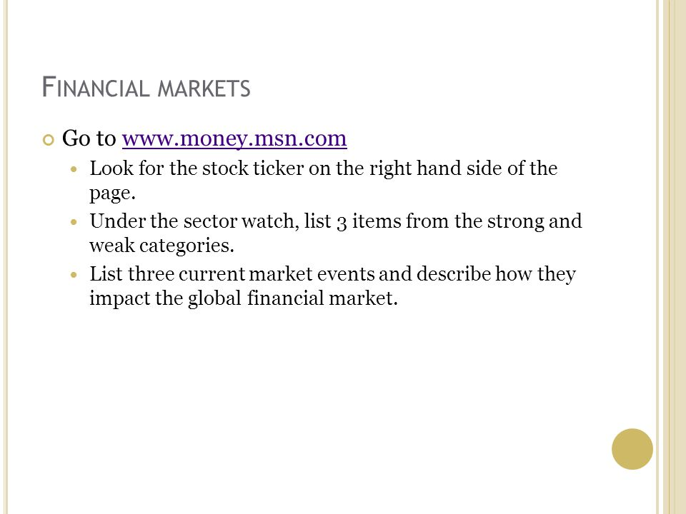 F INANCIAL MARKETS Go to www.money.msn.comwww.money.msn.com Look for the stock ticker on the right hand side of the page.