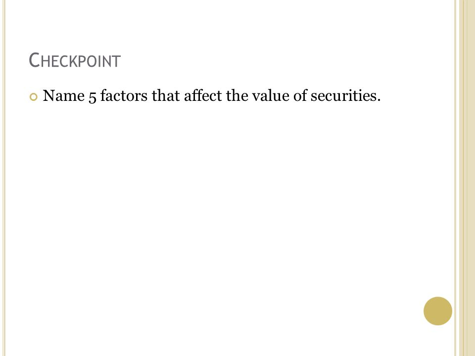 C HECKPOINT Name 5 factors that affect the value of securities.