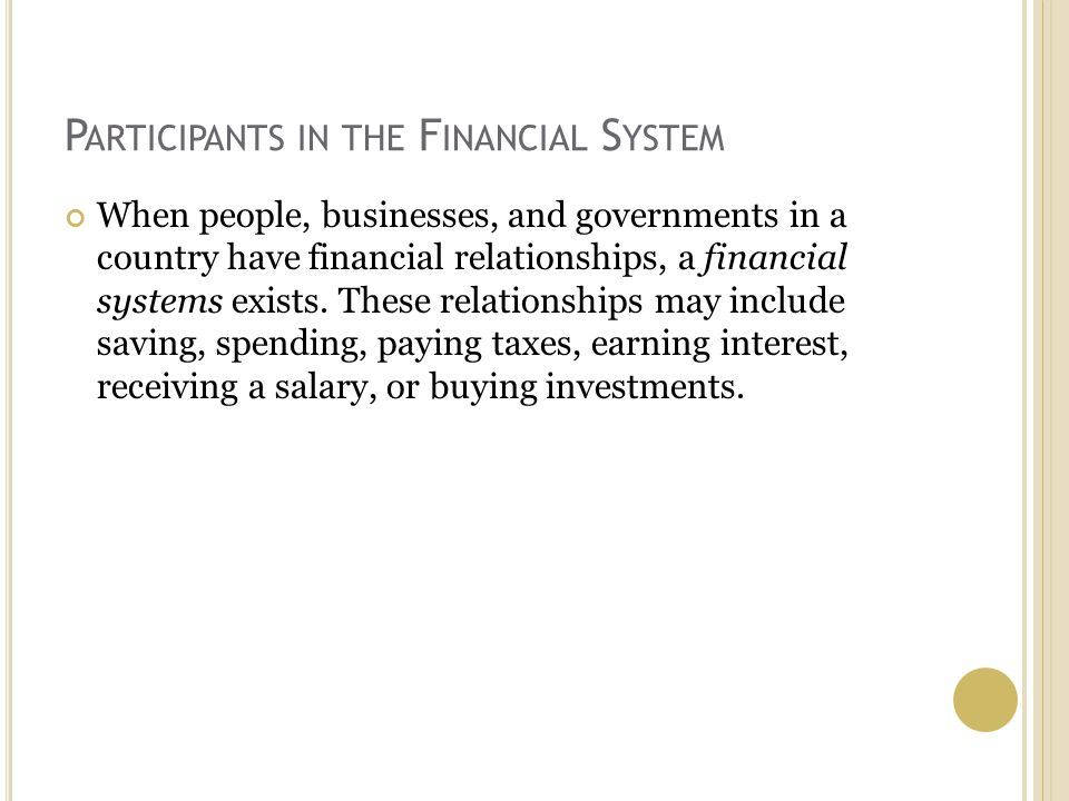 P ARTICIPANTS IN THE F INANCIAL S YSTEM When people, businesses, and governments in a country have financial relationships, a financial systems exists.