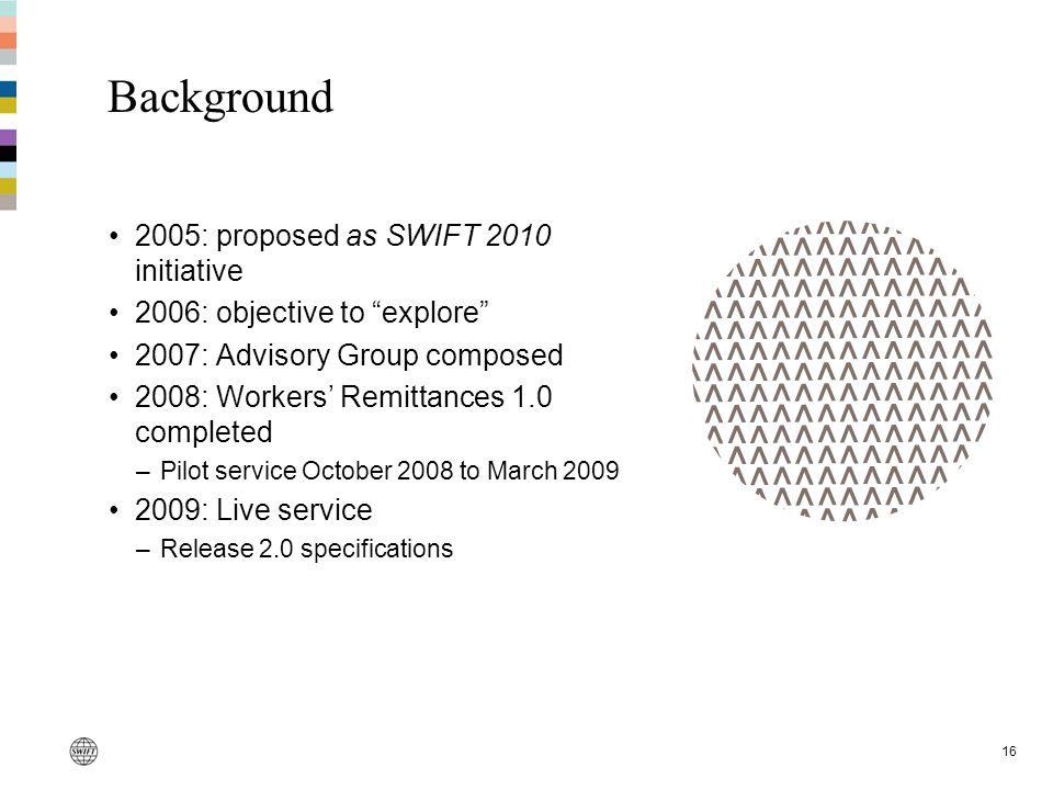 16 Background 2005: proposed as SWIFT 2010 initiative 2006: objective to explore 2007: Advisory Group composed 2008: Workers' Remittances 1.0 completed –Pilot service October 2008 to March 2009 2009: Live service –Release 2.0 specifications