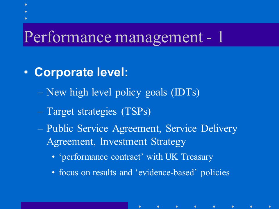 Performance management - 1 Corporate level: –New high level policy goals (IDTs) –Target strategies (TSPs) –Public Service Agreement, Service Delivery Agreement, Investment Strategy 'performance contract' with UK Treasury focus on results and 'evidence-based' policies