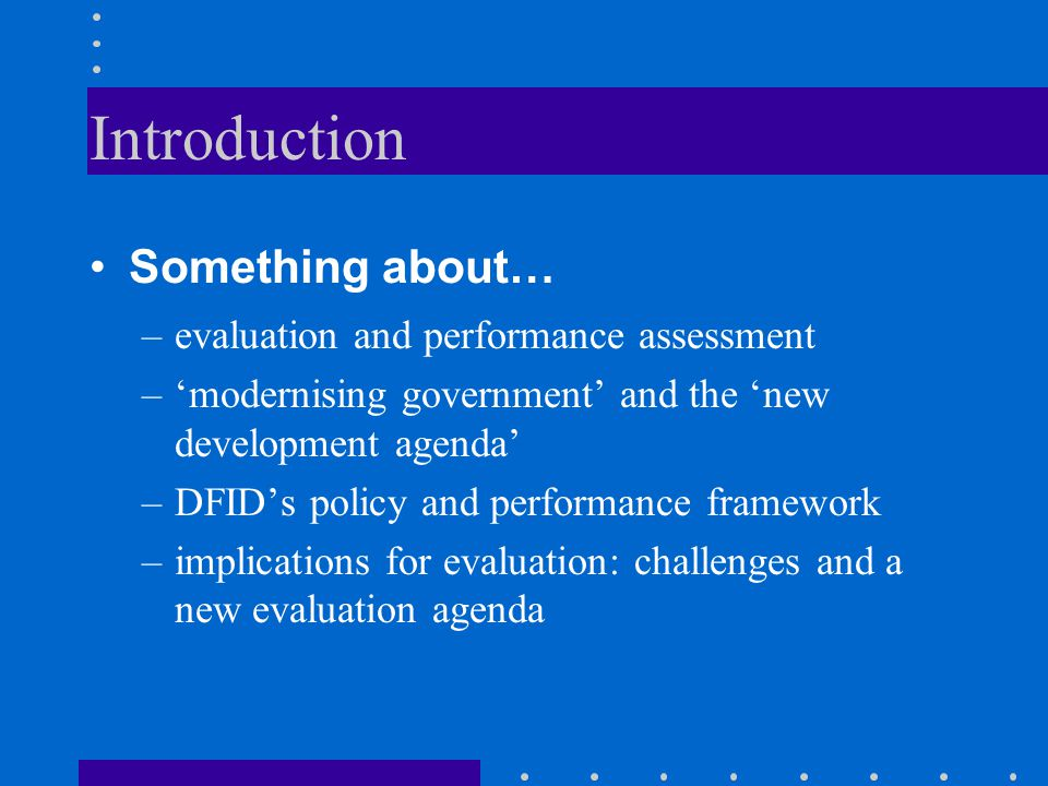 Introduction Something about… –evaluation and performance assessment –'modernising government' and the 'new development agenda' –DFID's policy and performance framework –implications for evaluation: challenges and a new evaluation agenda