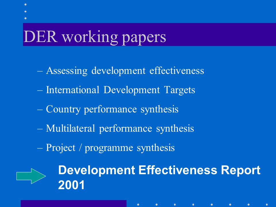 DER working papers –Assessing development effectiveness –International Development Targets –Country performance synthesis –Multilateral performance synthesis –Project / programme synthesis Development Effectiveness Report 2001