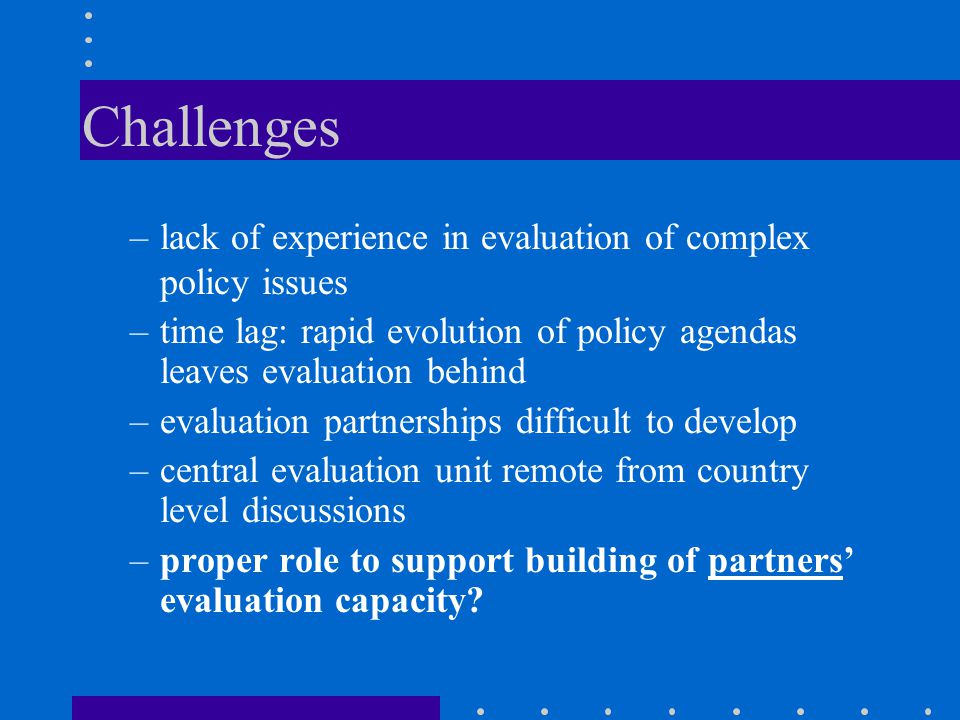 Challenges –lack of experience in evaluation of complex policy issues –time lag: rapid evolution of policy agendas leaves evaluation behind –evaluation partnerships difficult to develop –central evaluation unit remote from country level discussions –proper role to support building of partners' evaluation capacity?