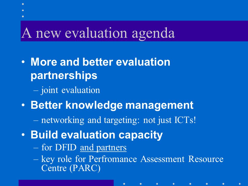A new evaluation agenda More and better evaluation partnerships –joint evaluation Better knowledge management –networking and targeting: not just ICTs.