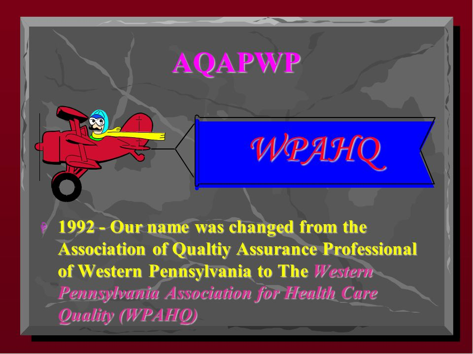 AQAPWP H 1992 - Our name was changed from the Association of Qualtiy Assurance Professional of Western Pennsylvania to The Western Pennsylvania Association for Health Care Quality (WPAHQ) WPAHQ