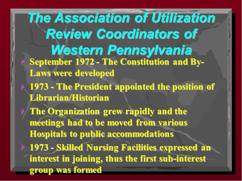 The Association of Utilization Review Coordinators of Western Pennsylvania H September 1972 - The Constitution and By- Laws were developed H 1973 - The President appointed the position of Librarian/Historian H The Organization grew rapidly and the meetings had to be moved from various Hospitals to public accommodations H 1973 - Skilled Nursing Facilities expressed an interest in joining, thus the first sub-interest group was formed