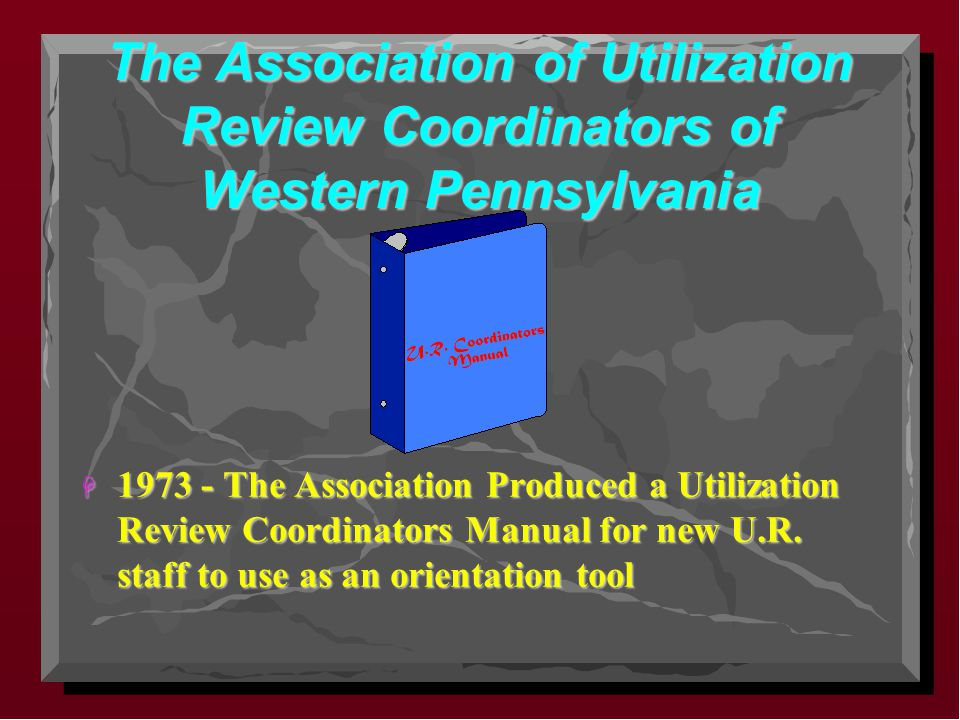 The Association of Utilization Review Coordinators of Western Pennsylvania H 1973 - The Association Produced a Utilization Review Coordinators Manual for new U.R.
