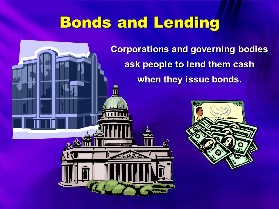 Corporations and governing bodies ask people to lend them cash when they issue bonds.