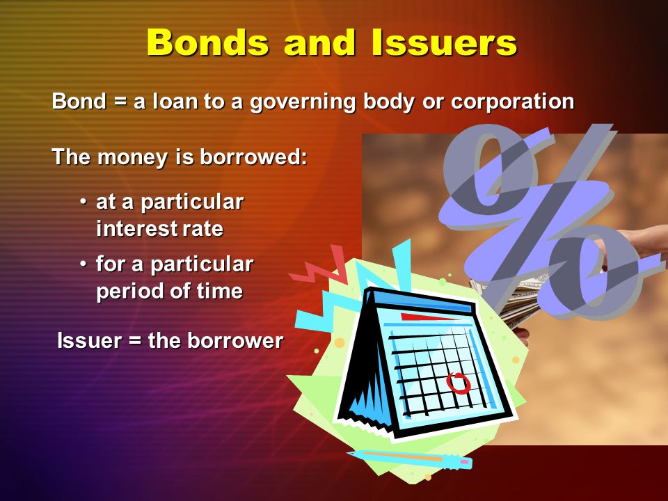 Bond = a loan to a governing body or corporation Bonds and Issuers The money is borrowed: at a particular interest rateat a particular interest rate Issuer = the borrower for a particular period of timefor a particular period of time