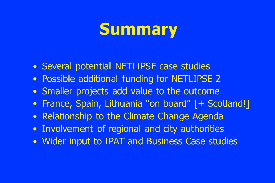 Summary Several potential NETLIPSE case studies Possible additional funding for NETLIPSE 2 Smaller projects add value to the outcome France, Spain, Lithuania on board [+ Scotland!] Relationship to the Climate Change Agenda Involvement of regional and city authorities Wider input to IPAT and Business Case studies