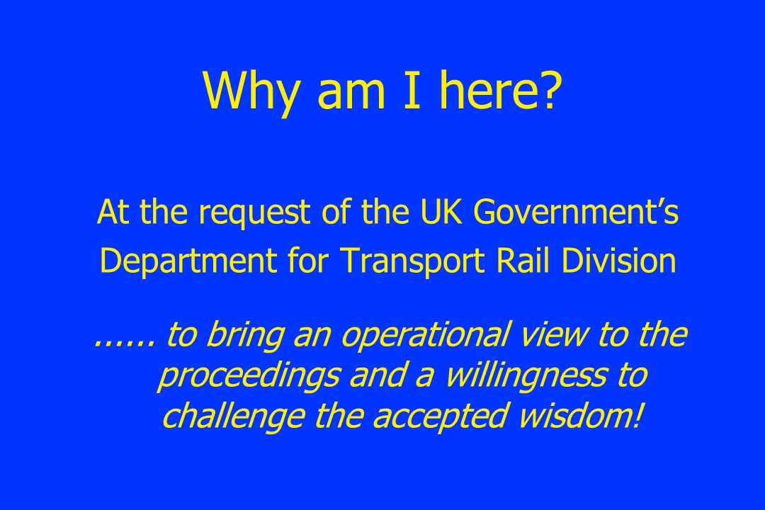 Why am I here. At the request of the UK Government's Department for Transport Rail Division......