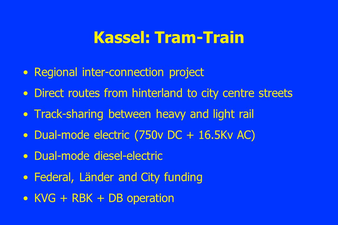 Kassel: Tram-Train Regional inter-connection project Direct routes from hinterland to city centre streets Track-sharing between heavy and light rail Dual-mode electric (750v DC + 16.5Kv AC) Dual-mode diesel-electric Federal, Länder and City funding KVG + RBK + DB operation