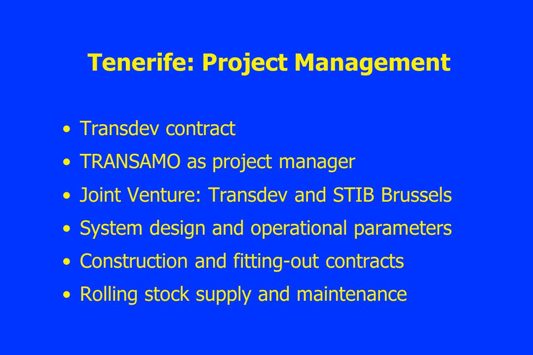 Tenerife: Project Management Transdev contract TRANSAMO as project manager Joint Venture: Transdev and STIB Brussels System design and operational parameters Construction and fitting-out contracts Rolling stock supply and maintenance