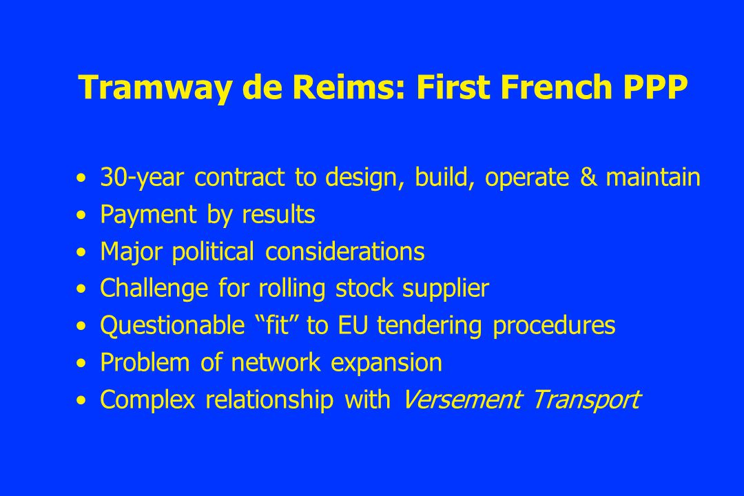 Tramway de Reims: First French PPP 30-year contract to design, build, operate & maintain Payment by results Major political considerations Challenge for rolling stock supplier Questionable fit to EU tendering procedures Problem of network expansion Complex relationship with Versement Transport