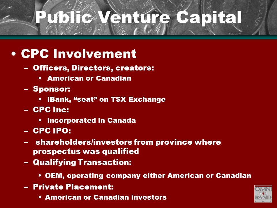 Public Venture Capital CPC Involvement –Officers, Directors, creators: American or Canadian –Sponsor: iBank, seat on TSX Exchange –CPC Inc: incorporated in Canada –CPC IPO: – shareholders/investors from province where prospectus was qualified –Qualifying Transaction: OEM, operating company either American or Canadian –Private Placement: American or Canadian investors