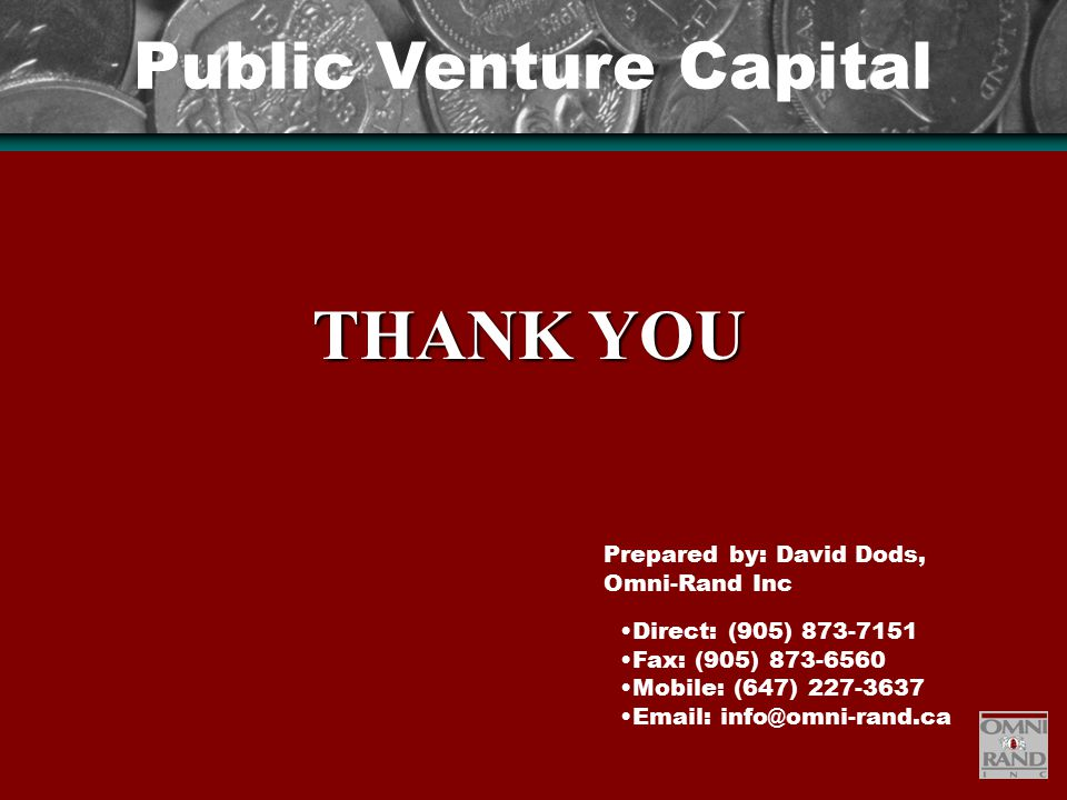 Public Venture Capital Direct: (905) 873-7151 Fax: (905) 873-6560 Mobile: (647) 227-3637 Email: info@omni-rand.ca THANK YOU Prepared by: David Dods, Omni-Rand Inc