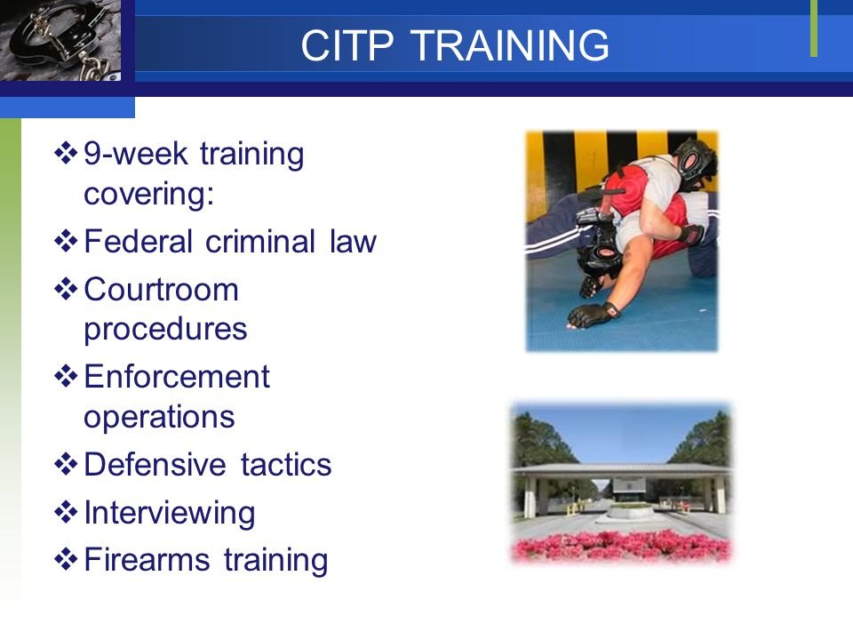 CITP TRAINING  9-week training covering:  Federal criminal law  Courtroom procedures  Enforcement operations  Defensive tactics  Interviewing 