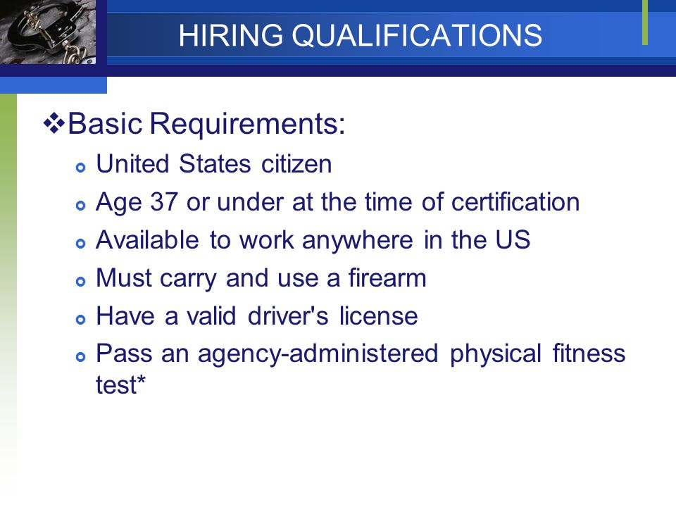 HIRING QUALIFICATIONS  Basic Requirements:  United States citizen  Age 37 or under at the time of certification  Available to work anywhere in the