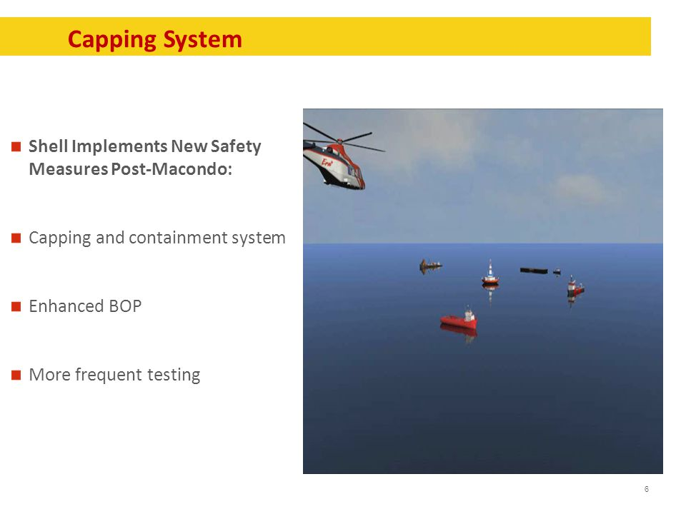 6 Capping System Shell Implements New Safety Measures Post-Macondo: Capping and containment system Enhanced BOP More frequent testing