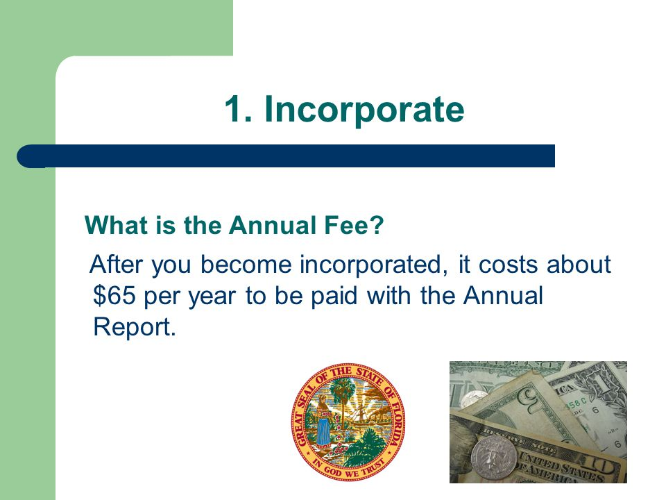1. Incorporate After you become incorporated, it costs about $65 per year to be paid with the Annual Report. What is the Annual Fee?