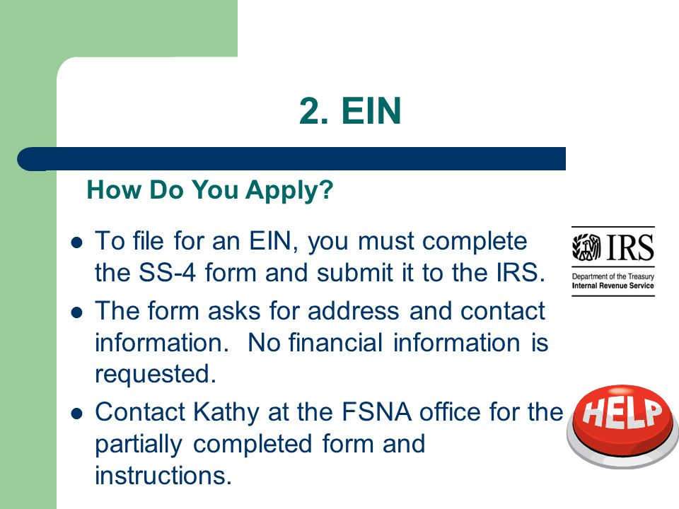 2. EIN To file for an EIN, you must complete the SS-4 form and submit it to the IRS.