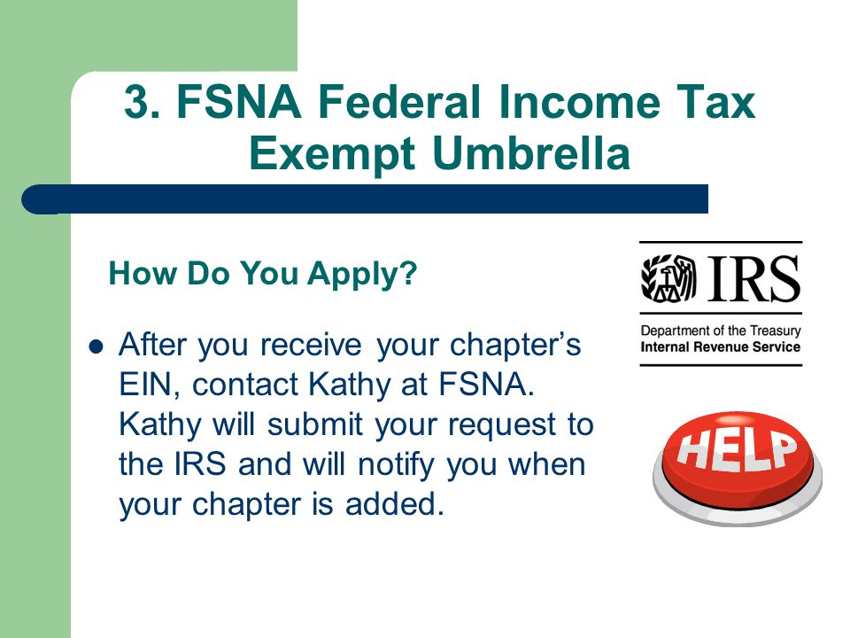 3. FSNA Federal Income Tax Exempt Umbrella After you receive your chapter's EIN, contact Kathy at FSNA. Kathy will submit your request to the IRS and