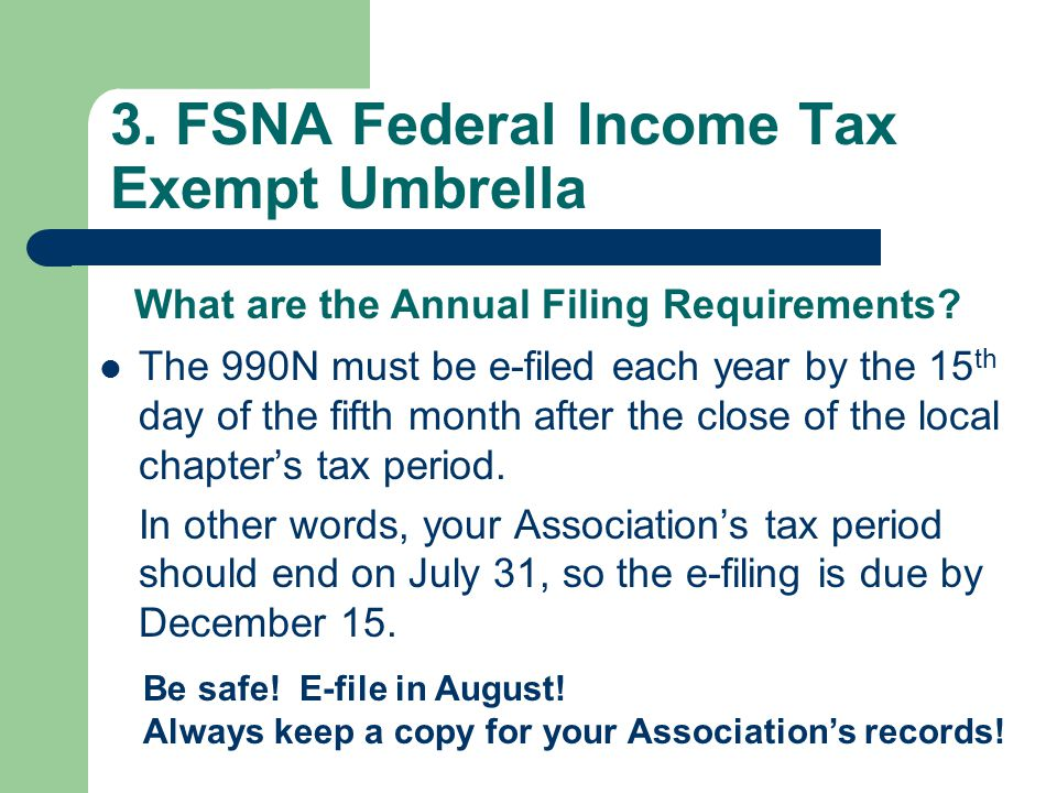 3. FSNA Federal Income Tax Exempt Umbrella The 990N must be e-filed each year by the 15 th day of the fifth month after the close of the local chapter
