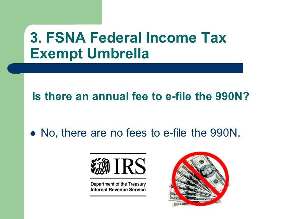 3. FSNA Federal Income Tax Exempt Umbrella No, there are no fees to e-file the 990N.