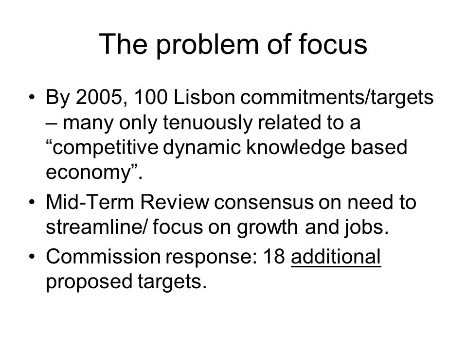 "The problem of focus By 2005, 100 Lisbon commitments/targets – many only tenuously related to a ""competitive dynamic knowledge based economy"". Mid-Ter"