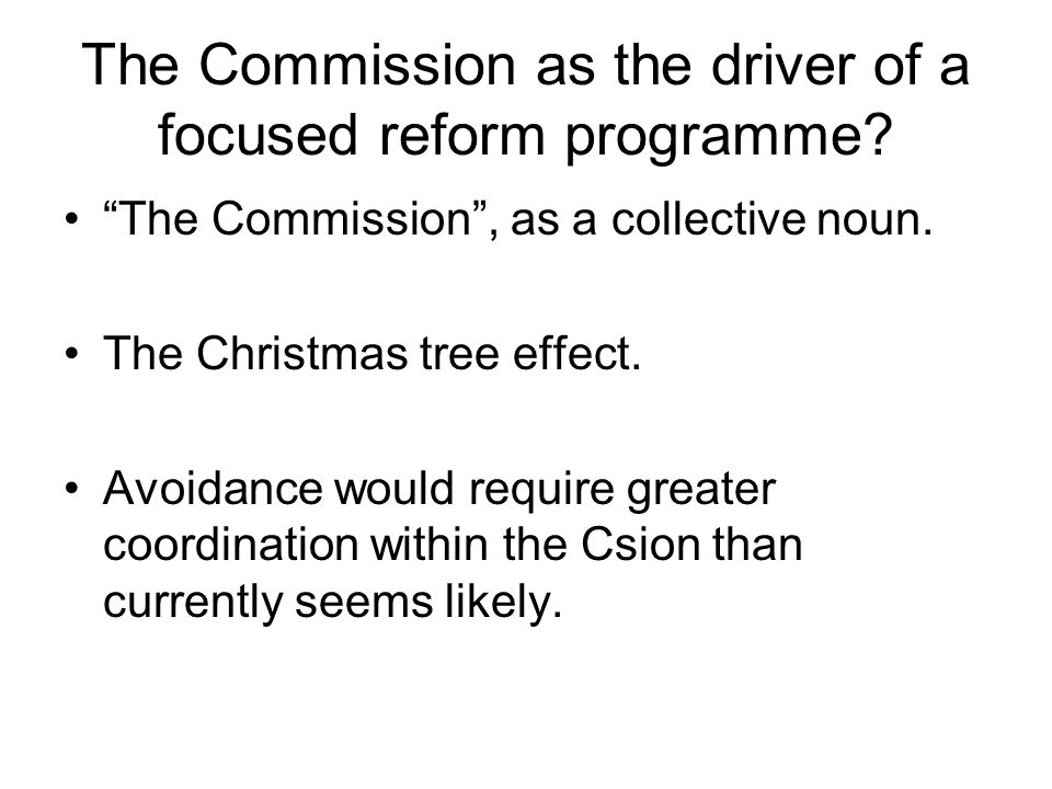 "The Commission as the driver of a focused reform programme? ""The Commission"", as a collective noun. The Christmas tree effect. Avoidance would require"